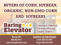 BUYERS OF CORN, SOYBEAN,ORGANIC, NON-GMO CORNAND SOYBEANSBaringo O Contracts OfferedElevtorForward PricingTarget OrdersBaring, MOCONTACT US FOR PRICING660.892.4411Lewis 660-341-2937www.baringelevator.comRoger 660-223-2442 BUYERS OF CORN, SOYBEAN, ORGANIC, NON-GMO CORN AND SOYBEANS Baringo O Contracts Offered Elevtor Forward Pricing Target Orders Baring, MO CONTACT US FOR PRICING 660.892.4411 Lewis 660-341-2937 www.baringelevator.com Roger 660-223-2442