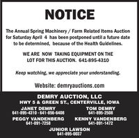 NOTICEThe Annual Spring Machinery / Farm Related Items Auctionfor Saturday April 4 has been postponed until a future dateto be determined, because of the Health Guidelines.WE ARE NOW TAKING EQUIPMENT ON THELOT FOR THIS AUCTION. 641-895-4310Keep watching, we appreciate your understanding.Website: demryauctions.comDEMRY AUCTION, LLCHWY 5 & GREEN ST., CENTERVILLE, IOWAJANET DEMRY641-895-4310  641-856-6408TOM DEMRY641-895-2508PEGGY VANDENBERG641-891-7258KENNY VANDENBERG641-891-1472JUNIOR LAWSON641-895-0037 NOTICE The Annual Spring Machinery / Farm Related Items Auction for Saturday April 4 has been postponed until a future date to be determined, because of the Health Guidelines. WE ARE NOW TAKING EQUIPMENT ON THE LOT FOR THIS AUCTION. 641-895-4310 Keep watching, we appreciate your understanding. Website: demryauctions.com DEMRY AUCTION, LLC HWY 5 & GREEN ST., CENTERVILLE, IOWA JANET DEMRY 641-895-4310  641-856-6408 TOM DEMRY 641-895-2508 PEGGY VANDENBERG 641-891-7258 KENNY VANDENBERG 641-891-1472 JUNIOR LAWSON 641-895-0037