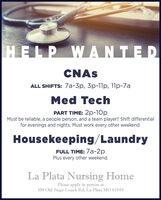 HELP WANTEDCNASALL SHIFTS: 7a-3p, 3p-11p, 11p-7aMed TechPART TIME: 2p-10pMust be reliable, a people person, and a team player!! Shift differentialfor evenings and nights. Must work every other weekend.Housekeeping/LaundryFULL TIME: 7a-2pPlus every other weekend.La Plata Nursing HomePlease apply in person at100 Old Stage Coach Rd, La Plata MO 63549 HELP WANTED CNAS ALL SHIFTS: 7a-3p, 3p-11p, 11p-7a Med Tech PART TIME: 2p-10p Must be reliable, a people person, and a team player!! Shift differential for evenings and nights. Must work every other weekend. Housekeeping/Laundry FULL TIME: 7a-2p Plus every other weekend. La Plata Nursing Home Please apply in person at 100 Old Stage Coach Rd, La Plata MO 63549