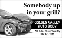 Somebody upin your grill?GOLDEN VALLEYAUTO BODY727 Sutter Street, Yuba City530-671-4444cra A Somebody up in your grill? GOLDEN VALLEY AUTO BODY 727 Sutter Street, Yuba City 530-671-4444 cra A