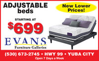 ADJUSTABLEbedsNew LowerPrices!STARTING AT$699GonoEVANSFurniture Galleries(530) 673-2745  HWY 99  YUBA CITYOpen 7 Days a Week ADJUSTABLE beds New Lower Prices! STARTING AT $699 Gono EVANS Furniture Galleries (530) 673-2745  HWY 99  YUBA CITY Open 7 Days a Week