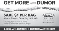 GET MORE WITH DUMORSAVE $1 PER BAGDMorat our Second Saturday salt saleWater Specialists, Inc.Saturday, April 11. See us at thecorner of Wohlert & Harcourt, Angola.Kineticowater systems1-888-WE-DUMOR | DUMORWATER.COM GET MORE WITH DUMOR SAVE $1 PER BAG DMor at our Second Saturday salt sale Water Specialists, Inc. Saturday, April 11. See us at the corner of Wohlert & Harcourt, Angola. Kinetico water systems 1-888-WE-DUMOR | DUMORWATER.COM
