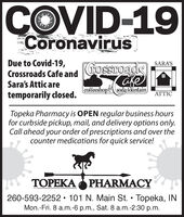 COVID-19CoronavirusDue to Covid-19,Crossroads Cafe andSara's Attic aretemporarily closed.SARA'Sfrossroadscoffeeshopsoda fountainATTICTopeka Pharmacy is open regular business hoursfor curbside pickup, mail, and delivery options only.Call ahead your order of prescriptions and over thecounter medications for quick service!TOPEKA O PHARMACY260-593-2252  101 N. Main St.  Topeka, INMon.-Fri. 8 a.m.-6 p.m., Sat. 8 a.m.-2:30 p.m. COVID-19 Coronavirus Due to Covid-19, Crossroads Cafe and Sara's Attic are temporarily closed. SARA'S frossroads coffeeshopsoda fountain ATTIC Topeka Pharmacy is open regular business hours for curbside pickup, mail, and delivery options only. Call ahead your order of prescriptions and over the counter medications for quick service! TOPEKA O PHARMACY 260-593-2252  101 N. Main St.  Topeka, IN Mon.-Fri. 8 a.m.-6 p.m., Sat. 8 a.m.-2:30 p.m.