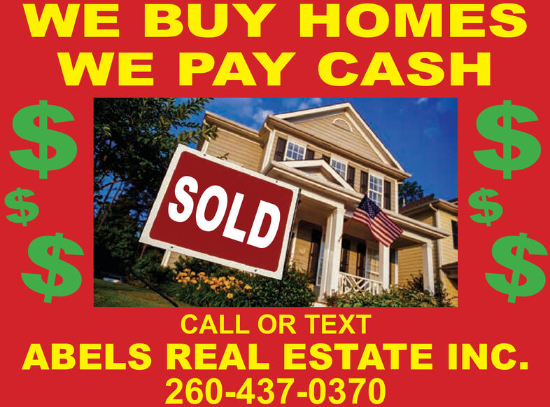 WE BUY HOMESWE PAY CASH%24%24%24SOLD24CALL OR TEXTABELS REAL ESTATE INC.260-437-0370%24%24 WE BUY HOMES WE PAY CASH %24 %24 %24 SOLD 24 CALL OR TEXT ABELS REAL ESTATE INC. 260-437-0370 %24 %24