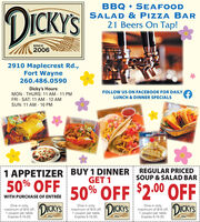 DICKY'SBBQ + SEAFOODSALAD & PIZZA BAR21 Beers On Tap!SINCE20062910 Maplecrest Rd.,Fort Wayne260.486.0590Dicky's Hours:MON - THURS: 11 AM - 11 PMFRI - SAT: 11 AM - 12 AMFOLLOW US ON FACEBOOK FOR DAILYLUNCH & DINNER SPECIALSSUN: 11 AM - 10 PM1 APPETIZER BUY 1 DINNERREGULAR PRICEDSOUP & SALAD BARGET 150% OFF50% OFF $2.00 OFFDICKYSWITH PURCHASE OF ENTRÉEDine in only,maximum of $10 off,1 coupon per table.Expires 5-15-20.DICKYSDine in only,maximum of $10 off,1 coupon per table.Expires 5-15-20.Dine in only,maximum of $10 off,1 coupon per table.Expires 5-15-20.DICKY'S200620062006 DICKY'S BBQ + SEAFOOD SALAD & PIZZA BAR 21 Beers On Tap! SINCE 2006 2910 Maplecrest Rd., Fort Wayne 260.486.0590 Dicky's Hours: MON - THURS: 11 AM - 11 PM FRI - SAT: 11 AM - 12 AM FOLLOW US ON FACEBOOK FOR DAILY LUNCH & DINNER SPECIALS SUN: 11 AM - 10 PM 1 APPETIZER BUY 1 DINNER REGULAR PRICED SOUP & SALAD BAR GET 1 50% OFF 50% OFF $2.00 OFF DICKYS WITH PURCHASE OF ENTRÉE Dine in only, maximum of $10 off, 1 coupon per table. Expires 5-15-20. DICKYS Dine in only, maximum of $10 off, 1 coupon per table. Expires 5-15-20. Dine in only, maximum of $10 off, 1 coupon per table. Expires 5-15-20. DICKY'S 2006 2006 2006