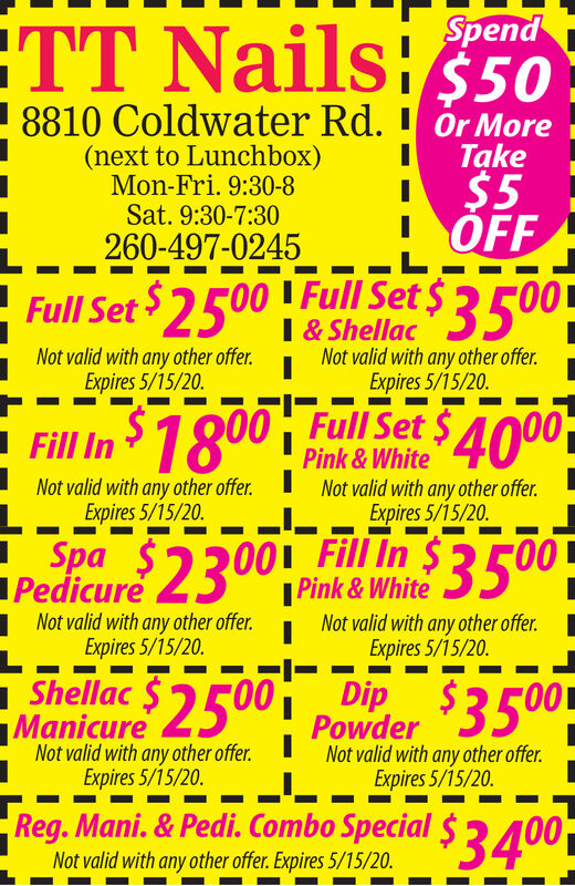SpendTT Nails:$508810 Coldwater Rd. ' Ör More(next to Lunchbox)Mon-Fri. 9:30-8Sat. 9:30-7:30Take$5OFF260-497-0245F00 Full Set $ 3500Full SetNot valid with any other offer.Expires 5/15/20.I & ShellacNot valid with any other offer.Expires 5/15/20.- Fill In 1800 ! Pink & White$4000Not valid with any other offer. I Not valid with any other offer.Expires 5/15/20.Expires 5/15/20.Pedicure 2300 i Fill In $3500-  Pink & White1Not valid with any other offer.Expires 5/15/20.Not valid with any other offer.Expires 5/15/20.Manicure 2500Poder $3500Not valid with any other offer.Expires 5/15/20.Not valid with any other offer.Expires 5/15/20.Reg. Mani. & Pedi. Combo Special $ 3400Not valid with any other offer. Expires 5/15/20. Spend TT Nails:$50 8810 Coldwater Rd. ' Ör More (next to Lunchbox) Mon-Fri. 9:30-8 Sat. 9:30-7:30 Take $5 OFF 260-497-0245 F00 Full Set $ 3500 Full Set Not valid with any other offer. Expires 5/15/20. I & Shellac Not valid with any other offer. Expires 5/15/20. - Fill In 1800 ! Pink & White $4000 Not valid with any other offer. I Not valid with any other offer. Expires 5/15/20. Expires 5/15/20. Pedicure 2300 i Fill In $3500-   Pink & White 1Not valid with any other offer. Expires 5/15/20. Not valid with any other offer. Expires 5/15/20. Manicure 2500 Poder $3500 Not valid with any other offer. Expires 5/15/20. Not valid with any other offer. Expires 5/15/20. Reg. Mani. & Pedi. Combo Special $ 3400 Not valid with any other offer. Expires 5/15/20.