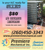 Is your A/C ready forSUMMER?$80A/G PREVENATIVEMAINTENANCE*excludes filter and/or repairsCALL(260)450-3343www.premierémechanical.comTODAY!BUILT TO APremiere American,Mechanical Inc. Standard.HIGHER STANDARDHEATING & AIRPERSONAL ATTENTION. EXCEPTIONAL SERVICE.CONDITIONING Is your A/C ready for SUMMER? $80 A/G PREVENATIVE MAINTENANCE *excludes filter and/or repairs CALL (260)450-3343 www.premierémechanical.com TODAY! BUILT TO A Premiere American, Mechanical Inc. Standard. HIGHER STANDARD HEATING & AIR PERSONAL ATTENTION. EXCEPTIONAL SERVICE. CONDITIONING