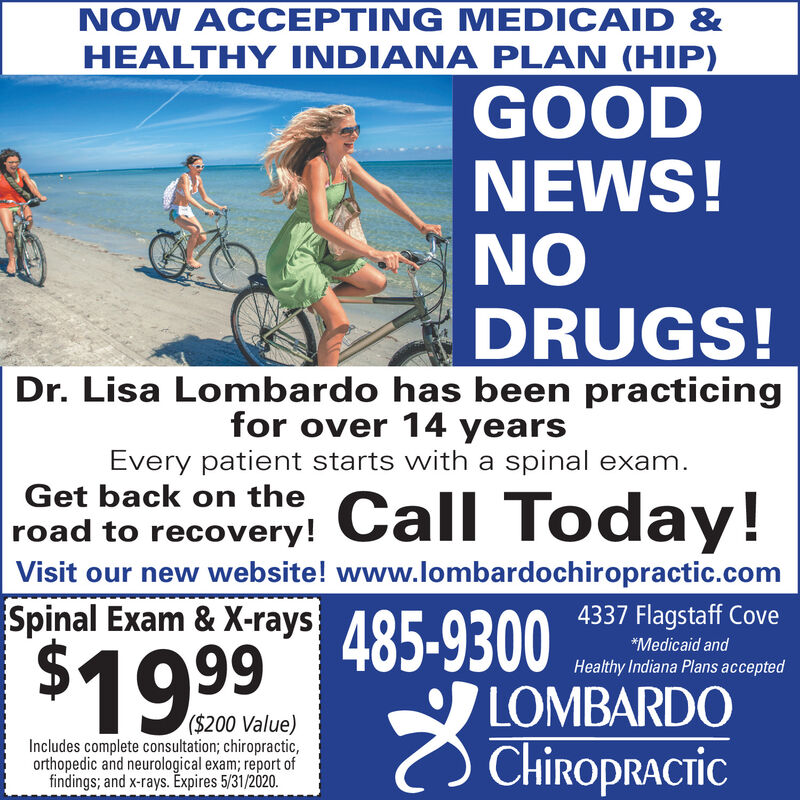 NOW ACCEPTING MEDICAID &HEAL INDIANA PLAN (HIP)GOODNEWS!NODRUGS!Dr. Lisa Lombardo has been practicingfor over 14 yearsEvery patient starts with a spinal exam.Get back on theroad to recovery!Call Today!Visit our new website! www.lombardochiropractic.comSpinal Exam & X-rays 485-93004337 Flagstaff Cove$1999*Medicaid andHealthy Indiana Plans acceptedLOMBARDO($200 Value)Includes complete consultation; chiropractic,orthopedic and neurological exam; report offindings; and x-rays. Expires 5/31/2020.Chiropractic NOW ACCEPTING MEDICAID & HEAL INDIANA PLAN (HIP) GOOD NEWS! NO DRUGS! Dr. Lisa Lombardo has been practicing for over 14 years Every patient starts with a spinal exam. Get back on the road to recovery! Call Today! Visit our new website! www.lombardochiropractic.com Spinal Exam & X-rays 485-9300 4337 Flagstaff Cove $1999 *Medicaid and Healthy Indiana Plans accepted LOMBARDO ($200 Value) Includes complete consultation; chiropractic, orthopedic and neurological exam; report of findings; and x-rays. Expires 5/31/2020. Chiropractic