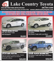 Lake Country Toyota7036 LAKE FOREST ROAD, BAXTER, MN 56425218-454-2200Mon-Thurs 8:00am-7:00pm| Fri 8:00am-6:00pm|Sat 8:00am-5:00pm www.LakeCountryToyota.comIN ACCORDANCE WITH STATE GUIDELINES VEHICLE SALES AREBY APPOINTMENT ONLY. PLEASE CALL 218-454-2200.10AF954T10AF966T1999 HONDA ODYSSEYEXL Very Clean TradeWell Equipped!2013 HYUNDAI TUSCONGLS AWD!One Owner Trade with Low Miles!$9,991$10,99110AF985T10AF953P2013 RAM 1500 4X42018 TOYOTA TACOMA SR5Big Horn Edition! Heated Seats, HeatedSteering Wheel, Back Up Camera,One Owner Trade with Only 7,339 Miles!Like New!Bluetooth & More!$20,991$28,991 Lake Country Toyota 7036 LAKE FOREST ROAD, BAXTER, MN 56425 218-454-2200 Mon-Thurs 8:00am-7:00pm| Fri 8:00am-6:00pm|Sat 8:00am-5:00pm www.LakeCountryToyota.com IN ACCORDANCE WITH STATE GUIDELINES VEHICLE SALES ARE BY APPOINTMENT ONLY. PLEASE CALL 218-454-2200. 10AF954T 10AF966T 1999 HONDA ODYSSEY EXL Very Clean Trade Well Equipped! 2013 HYUNDAI TUSCON GLS AWD! One Owner Trade with Low Miles! $9,991 $10,991 10AF985T 10AF953P 2013 RAM 1500 4X4 2018 TOYOTA TACOMA SR5 Big Horn Edition! Heated Seats, Heated Steering Wheel, Back Up Camera, One Owner Trade with Only 7,339 Miles! Like New! Bluetooth & More! $20,991 $28,991