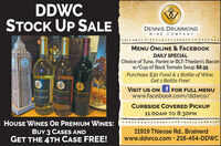DDWCSTOCK UP SALEDENNIS DRUMMONDWINE COMPANYMENU ONLINE & FACEBOOKDAILY SPECIALChoice of Tuna, Panini or BLT-Thielen's Baconw/Cup of Basil Tomato Soup $8.95Purchase $30 Food & 1 Bottle of Wine,Get 1 Bottle Free!VISIT US ON f FOR FULL MENUwww.facebook.com/ddwco/s DRUMMONDRLIMMONDCOMPANYNIS DRUMMONDCOKEANTWhitHause RastCURBSIDE COVERED PICKUP11:00AM TO 8:30PMHOUSE WINES OR PREMIUM WINES:BUY 3 CASES ANDGET THE 4TH CASE FREE!11919 Thiesse Rd., Brainerdwww.ddwco.com 218-454-DDWC DDWC STOCK UP SALE DENNIS DRUMMOND WINE COMPANY MENU ONLINE & FACEBOOK DAILY SPECIAL Choice of Tuna, Panini or BLT-Thielen's Bacon w/Cup of Basil Tomato Soup $8.95 Purchase $30 Food & 1 Bottle of Wine, Get 1 Bottle Free! VISIT US ON f FOR FULL MENU www.facebook.com/ddwco/ s DRUMMON DRLIMMOND COMPANY NIS DRUMMOND COKEANT Whit Hause Rast CURBSIDE COVERED PICKUP 11:00AM TO 8:30PM HOUSE WINES OR PREMIUM WINES: BUY 3 CASES AND GET THE 4TH CASE FREE! 11919 Thiesse Rd., Brainerd www.ddwco.com 218-454-DDWC