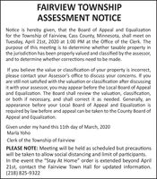 """FAIRVIEW TOWNSHIPASSESSMENT NOTICENotice is hereby given, that the Board of Appeal and Equalizationfor the Township of Fairview, Cass County, Minnesota, shall meet onTuesday, April 21st, 2020 at 1:00 PM at the Office of the Clerk. Thepurpose of this meeting is to determine whether taxable property inthe jurisdiction has been properly valued and classified by the assessor,and to determine whether corrections need to be made.If you believe the value or classification of your property is incorrect,please contact your Assessor's office to discuss your concerns. If youare still not satisfied with the valuation or classification after discussingit with your assessor, you may appear before the Local Board of Appealand Equalization. The Board shall review the valuation, classification,or both if necessary, and shall correct it as needed. Generally, anappearance before your Local Board of Appeal and Equalization isrequired by law before and appeal can be taken to the County Board ofAppeal and Equalization.Given under my hand this 11th day of March, 2020Marla YohoClerk of the Township of FairviewPLEASE NOTE: Meeting will be held as scheduled but precautionswill be taken to allow social distancing and limit of participants.In the event the """"Stay At Home"""" order is extended beyond April21st, contact the Fairview Town Hall for updated information.(218) 825-9322 FAIRVIEW TOWNSHIP ASSESSMENT NOTICE Notice is hereby given, that the Board of Appeal and Equalization for the Township of Fairview, Cass County, Minnesota, shall meet on Tuesday, April 21st, 2020 at 1:00 PM at the Office of the Clerk. The purpose of this meeting is to determine whether taxable property in the jurisdiction has been properly valued and classified by the assessor, and to determine whether corrections need to be made. If you believe the value or classification of your property is incorrect, please contact your Assessor's office to discuss your concerns. If you are still not satisfied with the valuation or clas"""