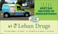 FREELehan'sLehan'sPrescription DeliveryMedical EquipeentWomen's HealthMedicationCompoundingNEXT DAYDELIVERY OFPRESCRIPTIONS!Deka B15-75S-0911S15-217 3890lder 779-423-0542*Lehan'swww.LehanDrugs.comSUPPORTLOCALBUSINESSat Lehan DrugsWe're more than medicine.1407 S. 4th St., DeKalb, IL | 815-758-0911 | 811 S. Perryville Rd., Ste 101, Rockford, IL | 815-708-7456SM-CL174 FREE Lehan's Lehan's Prescription Delivery Medical Equipeent Women's Health Medication Compounding NEXT DAY DELIVERY OF PRESCRIPTIONS! Deka B15-75S-0911 S15-217 3890 lder 779-423-0542 *Lehan's www.LehanDrugs.com SUPPORT LOCAL BUSINESS at Lehan Drugs We're more than medicine. 1407 S. 4th St., DeKalb, IL | 815-758-0911 | 811 S. Perryville Rd., Ste 101, Rockford, IL | 815-708-7456 SM-CL174