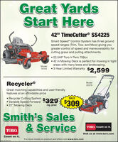 """Great YardsStart Here42"""" TimeCutter® SS4225Smart Speed® Control System has three groundspeed ranges (Trim, Tow, and Mow) giving yougreater control of speed and maneuverability forcutting grass and pulling attachments. 22.5HP Toro V-Twin 708cc 42 in Mowing Deck is perfect for mowing in tightareas with many trees and landscaping.TMECUTEModel75742  3-Year Limited Warranty$2,599Recycler®Model20378Great mulching capabilities and user-friendlyfeatures at an affordable price Recycler Cutting System Variable Speed Forward 22"""" Mowing DeckSALE$329$309reg. priceSmith's Sales& ServiceTORO. Count on it.TORO.Visit us at www.toro.comCount on it.For more details on product and offers visit www.toro.com.SM-LA1767112 Great Yards Start Here 42"""" TimeCutter® SS4225 Smart Speed® Control System has three ground speed ranges (Trim, Tow, and Mow) giving you greater control of speed and maneuverability for cutting grass and pulling attachments.  22.5HP Toro V-Twin 708cc  42 in Mowing Deck is perfect for mowing in tight areas with many trees and landscaping. TMECUTE Model 75742  3-Year Limited Warranty $2,599 Recycler® Model 20378 Great mulching capabilities and user-friendly features at an affordable price  Recycler Cutting System  Variable Speed Forward  22"""" Mowing Deck SALE $329 $309 reg. price Smith's Sales & Service TORO. Count on it. TORO. Visit us at www.toro.com Count on it. For more details on product and offers visit www.toro.com. SM-LA1767112"""