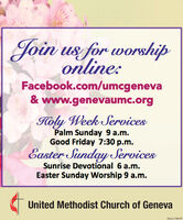 Join us for worshiponline:Facebook.com/umcgeneva& www.genevaumc.orgHoly Week ServicesPalm Sunday 9 a.m.Good Friday 7:30 p.m.Easter Sunday ServicesSunrise Devotional 6 a.m.Easter Sunday Worship 9 a.m.United Methodist Church of GenevaSM-CL1768197 Join us for worship online: Facebook.com/umcgeneva & www.genevaumc.org Holy Week Services Palm Sunday 9 a.m. Good Friday 7:30 p.m. Easter Sunday Services Sunrise Devotional 6 a.m. Easter Sunday Worship 9 a.m. United Methodist Church of Geneva SM-CL1768197
