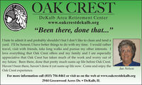"OAK CRESTDeKalb Area Retirement Centerwww.oakcrestdekalb.org""Been there, done that...""I hate to admit it and probably shouldn't but I don't like to clean and tend ayard. I'll be honest; I have better things to do with my time. I would rathertravel, visit with friends, take long walks and pursue my other interests. Ilove everything that Oak Crest offers and my family and I are especiallyappreciative that Oak Crest has taken much of the work and worry out ofmy future. Been there, done that pretty much sums up life before Oak Crest.Haven't been there, haven't done it yet sums up life now. Come and enjoy theOak Crest experience.Jan NelsonFor more information call (815) 756-8461 or visit us on the web at www.oakcrestdekalb.org2944 Greenwood Acres Dr.  DeKalb, IL OAK CREST DeKalb Area Retirement Center www.oakcrestdekalb.org ""Been there, done that..."" I hate to admit it and probably shouldn't but I don't like to clean and tend a yard. I'll be honest; I have better things to do with my time. I would rather travel, visit with friends, take long walks and pursue my other interests. I love everything that Oak Crest offers and my family and I are especially appreciative that Oak Crest has taken much of the work and worry out of my future. Been there, done that pretty much sums up life before Oak Crest. Haven't been there, haven't done it yet sums up life now. Come and enjoy the Oak Crest experience. Jan Nelson For more information call (815) 756-8461 or visit us on the web at www.oakcrestdekalb.org 2944 Greenwood Acres Dr.  DeKalb, IL"