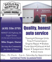 DUGAN'SSERVICEINC.DUGAN'SAUTOMOTIVE SERVICE(630) 556-3755 Quality, honestauto service46W637 US Highway 30,Sugar GroveTowing  Storage UnitsTires  TransmissionEngine Repair  BrakesServing the Community Tune-Ups  Exhaust  4x4Repair  Suspension Work And more(3 miles west of Aurora Airport)Mike Dugan, Ownerfor Over 35 YearsMon. - Fri. 8 a.m. - 5 p.m.; Saturday by AppointmentSATISFACTION GUARANTEEDSM-CL1757427 DUGAN'S SERVICE INC. DUGAN'S AUTOMOTIVE SERVICE (630) 556-3755 Quality, honest auto service 46W637 US Highway 30, Sugar Grove Towing  Storage Units Tires  Transmission Engine Repair  Brakes Serving the Community Tune-Ups  Exhaust  4x4 Repair  Suspension Work  And more (3 miles west of Aurora Airport) Mike Dugan, Owner for Over 35 Years Mon. - Fri. 8 a.m. - 5 p.m.; Saturday by Appointment SATISFACTION GUARANTEED SM-CL1757427