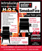 IntroducingweberSmokeFireGet them while they'reBucket-free grease & ash removalSears and smokesPorcelain-enameled finishWood Fired Pellet GrillsFlavorizer bars Step-by-step grilling assistancewith the Weber Connect appGrease bucketSmokeFireEX6 WoodFired Pellet GrillLimited temperature rangePainted steel finish Built-in diffuser tray1,008 squareinches of dualDiscovertheSmokeFiregrilling space$1,199Difference!ACESKU #8029940SmokeFire EX4 WoodFired Pellet Grillveneva Ace HardwareThe helpful place.CURBSIDESERVICE672 square inches ofdual grilling space$999Call orOrder OnlineSKU #8029935Geneva Ace Hardware | www.genevaace.com | Find Us on Facebook!617 W. State Street | Geneva, IL 60134 | (630) 208-6600 Introducing weber SmokeFire Get them while they're Bucket-free grease & ash removal Sears and smokes Porcelain-enameled finish Wood Fired Pellet Grills Flavorizer bars  Step-by-step grilling assistance with the Weber Connect app Grease bucket SmokeFire EX6 Wood Fired Pellet Grill Limited temperature range Painted steel finish  Built-in diffuser tray 1,008 square inches of dual Discover the SmokeFire grilling space $1,199 Difference! ACE SKU #8029940 SmokeFire EX4 Wood Fired Pellet Grill veneva Ace Hardware The helpful place. CURBSIDE SERVICE 672 square inches of dual grilling space $999 Call or Order Online SKU #8029935 Geneva Ace Hardware | www.genevaace.com | Find Us on Facebook! 617 W. State Street | Geneva, IL 60134 | (630) 208-6600