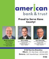 amerjcanbank & trustProud to Serve KaneCounty!Chuck SorensenSVP Mortgage &Consumer Manager630.444.8007CSorensen@ambankqc.comNMLS: 631561Gary BuhleSVP Commerical Lending Officer630.845.4365GBuhle@ambankqc.comNMLS: 1108298Ken EichwaldVP Commercial Lending Officer630.845.4368KEichwald@ambankc.comNMLS: 12067552 Full Service BranchesElburn  8 S. Main Street 630.365.4400Geneva  2401 Kaneville Road  630.845.0700MemberFDIC amerjcan bank & trust Proud to Serve Kane County! Chuck Sorensen SVP Mortgage & Consumer Manager 630.444.8007 CSorensen@ambankqc.com NMLS: 631561 Gary Buhle SVP Commerical Lending Officer 630.845.4365 GBuhle@ambankqc.com NMLS: 1108298 Ken Eichwald VP Commercial Lending Officer 630.845.4368 KEichwald@ambankc.com NMLS: 1206755 2 Full Service Branches Elburn  8 S. Main Street 630.365.4400 Geneva  2401 Kaneville Road  630.845.0700 Member FDIC