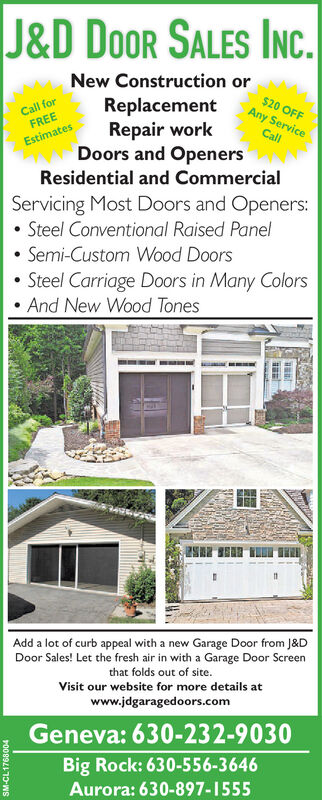 J&D DoOR SALES INC.New Construction orCall forFREEReplacementRepair workDoors and OpenersResidential and Commercial$20 OFFAny ServiceCallEstimatesServicing Most Doors and Openers: Steel Conventional Raised Panel Semi-Custom Wood DoorsSteel Carriage Doors in Many Colors And New Wood TonesAdd a lot of curb appeal with a new Garage Door from J&DDoor Sales! Let the fresh air in with a Garage Door Screenthat folds out of site.Visit our website for more details atwww.jdgaragedoors.comGeneva: 630-232-9030Big Rock: 630-556-3646Aurora: 630-897-1555SM-CL1748185 J&D DoOR SALES INC. New Construction or Call for FREE Replacement Repair work Doors and Openers Residential and Commercial $20 OFF Any Service Call Estimates Servicing Most Doors and Openers:  Steel Conventional Raised Panel  Semi-Custom Wood Doors Steel Carriage Doors in Many Colors  And New Wood Tones Add a lot of curb appeal with a new Garage Door from J&D Door Sales! Let the fresh air in with a Garage Door Screen that folds out of site. Visit our website for more details at www.jdgaragedoors.com Geneva: 630-232-9030 Big Rock: 630-556-3646 Aurora: 630-897-1555 SM-CL1748185