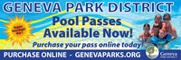 GENEVA PARK DISTRICTPool PassesAvailable Now!Purchase your pass online today!RegularRates BeginMay 1PURCHASE ONLINE - GENEVAPARKS.ORGGenevaPARK DISTRICT GENEVA PARK DISTRICT Pool Passes Available Now! Purchase your pass online today! Regular Rates Begin May 1 PURCHASE ONLINE - GENEVAPARKS.ORG Geneva PARK DISTRICT