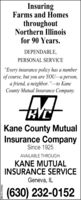 """InsuringFarms and HomesthroughoutNorthern Illinoisfor 90 Years.DEPENDABLE,PERSONAL SERVICE""""Every insurance policy has a numberof course, but you are YOU-a person,a friend, a neighbor.""""to KaneCounty Mutual Insurance Company.HYCKane County MutualInsurance CompanySince 1925AVAILABLE THROUGH:KANE MUTUALINSURANCE SERVICEGeneva, IL(630) 232-0152SM-CL1767642 Insuring Farms and Homes throughout Northern Illinois for 90 Years. DEPENDABLE, PERSONAL SERVICE """"Every insurance policy has a number of course, but you are YOU-a person, a friend, a neighbor.""""to Kane County Mutual Insurance Company. HYC Kane County Mutual Insurance Company Since 1925 AVAILABLE THROUGH: KANE MUTUAL INSURANCE SERVICE Geneva, IL (630) 232-0152 SM-CL1767642"""