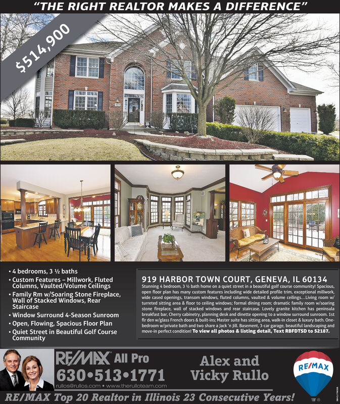 """""""THE RIGHT REALTOR MAKES A DIFFERENCE""""$514,900 4 bedrooms, 3 ½ baths Custom Features - Millwork, FlutedColumns, Vaulted/Volume Ceilings919 HARBOR TOWN COURT, GENEVA, IL 60134Stunning 4 bedroom, 3 % bath home on a quiet street in a beautiful golf course community! Spacious,open floor plan has many custom features including wide detailed profile trim, exceptional millwork,wide cased openings, transom windows, fluted columns, vaulted & volume ceilings.. Living room w/turreted sitting area & floor to ceiling windows; formal dining room; dramatic family room w/soaringstone fireplace, wall of stacked windows and rear staircase. Lovely granite kitchen has peninsulabreakfast bar, Cherry cabinetry, planning desk and dinette opening to a window surround sunroom. 1stfir den w/glass French doors & built-ins; Master suite has sitting area, walk-in closet & luxury bath. One-bedroom w/private bath and two share a Jack 'n Jill. Basement, 3-car garage, beautiful landscaping andmove-in perfect condition! To view all photos & listing detail, Text RBFDTSD to 52187. Family Rm w/Soaring Stone Fireplace,Wall of Stacked Windows, RearStaircase Window Surround 4-Season Sunroom Open, Flowing, Spacious Floor Plan Quiet Street in Beautiful Golf CourseCommunityREMAX All Pro630 513 1771Alex andRE/MAXVicky Rullorullos@rullos.com  www.therulloteam.comRE/MAX Top 20 Realtor in Illinois 23 Consecutive Years! """"THE RIGHT REALTOR MAKES A DIFFERENCE"""" $514,900  4 bedrooms, 3 ½ baths  Custom Features - Millwork, Fluted Columns, Vaulted/Volume Ceilings 919 HARBOR TOWN COURT, GENEVA, IL 60134 Stunning 4 bedroom, 3 % bath home on a quiet street in a beautiful golf course community! Spacious, open floor plan has many custom features including wide detailed profile trim, exceptional millwork, wide cased openings, transom windows, fluted columns, vaulted & volume ceilings.. Living room w/ turreted sitting area & floor to ceiling windows; formal dining room; dramatic family room w/soaring stone fireplace, wall of """