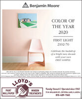 "A Benjamin MooreCOLOR OFTHE YEAR2020FIRST LIGHT2102-70Celebrate the backdropof a bright new decadewith your ownFREE SAMPLE.Offer valid for one (1) free Benjamin Moore® Color Sample at participating retailers only. Excludes Century®. No purchase necessary.Limit one (1) per customer. Products may vary from store to store. Subject to availability. Offer cannot be combined with other discounts or applied to priorpurchases. Retailer reserves the right to cancel, terminate or modify this offer at any time without notice.©2019 Benjamin Moore & Co. Benjamin Moore, Century, and the triangle ""M"" symbol are registered trademarks licensed to Benjamin Moore & Co. 10/19MOYD'SFamily Owned & Operaled since 1960PAINTWALLPAPERWINDOWTREATMENTS73 N. WILLIAMS ST., CRYSTAL LAKE, IL 60014815-459-1160SM-CL1754519 A Benjamin Moore COLOR OF THE YEAR 2020 FIRST LIGHT 2102-70 Celebrate the backdrop of a bright new decade with your own FREE SAMPLE. Offer valid for one (1) free Benjamin Moore® Color Sample at participating retailers only. Excludes Century®. No purchase necessary. Limit one (1) per customer. Products may vary from store to store. Subject to availability. Offer cannot be combined with other discounts or applied to prior purchases. Retailer reserves the right to cancel, terminate or modify this offer at any time without notice. ©2019 Benjamin Moore & Co. Benjamin Moore, Century, and the triangle ""M"" symbol are registered trademarks licensed to Benjamin Moore & Co. 10/19 MOYD'S Family Owned & Operaled since 1960 PAINT WALLPAPER WINDOW TREATMENTS 73 N. WILLIAMS ST., CRYSTAL LAKE, IL 60014 815-459-1160 SM-CL1754519"