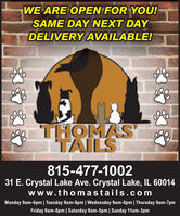 WE ARE OPEN FOR YOU!SAME DAY NEXT DAYDELIVERY AVAILABLE!THOMASTAILS815-477-100231 E. Crystal Lake Ave. Crystal Lake, IL 60014www.thomastails.comMonday 9am-6pm | Tuesday 9am-6pm | Wednesday 9am-6pm | Thursday 9am-7pmFriday 9am-6pm | Saturday 9am-5pm | Sunday 11am-3pm WE ARE OPEN FOR YOU! SAME DAY NEXT DAY DELIVERY AVAILABLE! THOMAS TAILS 815-477-1002 31 E. Crystal Lake Ave. Crystal Lake, IL 60014 www.thomastails.com Monday 9am-6pm | Tuesday 9am-6pm | Wednesday 9am-6pm | Thursday 9am-7pm Friday 9am-6pm | Saturday 9am-5pm | Sunday 11am-3pm