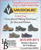 With your help,most of our local businesseswill still be here when the virus is gone.Throw us a lifeline- Shop Locally!VASQUETRAIL FOOTWEAR SINE 1964'.by Red WingWaterproof Hiking Footwearfor Men and WomenEISLER'SOTERY(815)459-0171Heisler's Bootery50 N WilliamsSince 1908Crystal Lake 60014SM-CL1767177 With your help,most of our local businesses will still be here when the virus is gone. Throw us a lifeline- Shop Locally! VASQUE TRAIL FOOTWEAR SINE 1964'. by Red Wing Waterproof Hiking Footwear for Men and Women EISLER'S OTERY (815)459-0171 Heisler's Bootery 50 N Williams Since 1908 Crystal Lake 60014 SM-CL1767177
