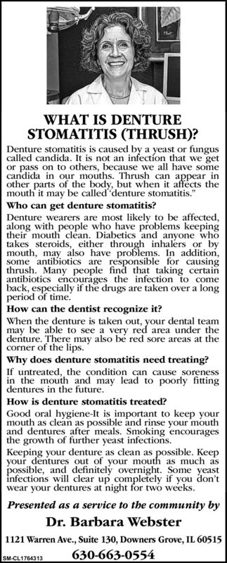 """WHAT IS DENTURESTOMATITIS (THRUSH)?Denture stomatitis is caused by a yeast or funguscalled candida. It is not an infection that we getor pass on to others, because we all have somecandida in our mouths. Thrush can appear inother parts of the body, but when it affects themouth it may be called denture stomatitis.""""Who can get denture stomatitis?Denture wearers are most likely to be affected,along with people who have problems keepingtheir mouth clean. Diabetics and anyone whotakes steroids, either through inhalers or bymouth, may also have problems. In addition,some antibiotics are responsible for causingthrush. Many people find that taking certainantibiotics encourages the infection to comeback, especially if the drugs are taken over a longperiod of time.How can the dentist recognize it?When the denture is taken out, your dental teammay be able to see a very red area under thedenture. There may also be red sore areas at thecorner of the lips.Why does denture stomatitis need treating?If untreated, the condition can cause sorenessin the mouth and may lead to poorly fittingdentures in the future.How is denture stomatitis treated?Good oral hygiene-It is important to keep yourmouth as clean as possible and rinse your mouthand dentures after meals. Smoking encouragesthe growth of further yeast infections.Keeping your denture as clean as possible. Keepyour dentures out of your mouth as much aspossible, and definitely overnight. Some yeastinfections will clear up completely if you don'twear your dentures at night for twó weeks.Presented as a service to the community byDr. Barbara Webster1121 Warren Ave., Suite 130, Downers Grove, IL 60515630-663-0554SM-CL1764313 WHAT IS DENTURE STOMATITIS (THRUSH)? Denture stomatitis is caused by a yeast or fungus called candida. It is not an infection that we get or pass on to others, because we all have some candida in our mouths. Thrush can appear in other parts of the body, but when it affects the mouth it may be called denture stomatiti"""