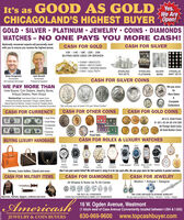 """It's as GOOD AS GOLDYes.We AreCHICAGOLAND'S HIGHEST BUYER Open!GOLD  SILVER  PLATINUM  JEWELRY  COINS  DIAMONDSWATCHES - N O ONE PAYS YOU MORE CASH!Nationally renowned experts will personally meetwith you to ensure you receive the highest prices.CASH FOR GOLDCASH FOR SILVER10- 14- 18K- 22- 24BUYING NEW USED OR BROKEN CHAINS  BRACELETS RINGS  WATCH CASES CHARMS  WEDDING BANDS COINS  GOLD TEETHSTERLINGTEA SETSSTERLINGFLATWAREFRANKLINMINT SETSSILVERBARSBrian HoogeveenNumismatistJohn BurnettNumismatistProfessional AppraiserCASH FOR SILVER COINSGIA Graduate GemologistWE PAY MORE THANWe pay moreHotel Buyers, Coin Dealers, Jewelry Stores,Antique Dealers, Pawn ShopsforRare DatesMemberships: hnternational Watch & Jowelry Guild,American Numismatic Association, Polygon Jewelry Network.Rapnet Diamond Network, Industry Council for Tangble Assets.Professional Coin Grading Service, Numismatic Guarantoe CorporationCompleteCollections""""We will pay you at least $15 per Silver DollarCASH FOR CURRENCYCASH FOR OTHER COINSCASH FOR GOLD COINS Large Notes Small Notes ConfederateCurrencye- FractionalCurrencyAll U.S. Gold Coins$1-$2-$3-$4-$5-$10-$20All Foreign Gold CoinsAN Gold Bullion CoinsandProof SetsBUYING LUXURY HANDBAGSCASH FOR ROLEX & LUXURY WATCHESOMEGAROLEXA ModelsPatakPhilppeVacheronConstartinAudemaripiguet Breting Janger Lecoutre PareraLecoutreReversoHermes, Louis Vuitton, Chanel and moreDon't see your watch listed? We still want it, bring it in for top cash offer. No one pays more for fine watches & pocket watches.CASH FOR MILITARY ITEMSCASH FOR DIAMONDSCASH FOR JEWELRYAll Shapes & Sizes Up To 30 CaratsModern  Antique  Designer""""WE LOVE ANTIQUE PLATINUM JEWELRYWe pay huge premiums for Tifany  Winston  Cartier  Bvlgari""""WE BUY ALL DIAMONDSBayonets, helmets, daggers, uniforms and moreEVEN OLD EUROPEAN & MINE CUT DIAMONDSAmericash16 W. Ogden Avenue, Westmont(1 block west of Cass Avenue Conveniently located between I-294 & 1-355)JEWELRY & COIN BUYERS630-969-9600 www.topcashbuyer.com It'"""