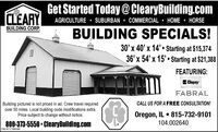 Get Started Today@ ClearyBuilding.comCLEARYAGRICULTURE  SUBURBAN  COMMERCIAL  HOME  HORSEBUILDING CORP.BUILDING SPECIALS!30' x 40' x 14'  Starting at $15,37436' x 54' x 15'  Starting at $21,388FEATURING:ClopayFABRALCALL US FOR A FREE CONSULTATION!Building pictured is not priced in ad. Crew travel requiredover 50 miles. Local building code modifications extra.Price subject to change without notice.Oregon, IL  815-732-9101104.002640800-373-5550  ClearyBuilding.comSM-ST1766588 Get Started Today@ ClearyBuilding.com CLEARY AGRICULTURE  SUBURBAN  COMMERCIAL  HOME  HORSE BUILDING CORP. BUILDING SPECIALS! 30' x 40' x 14'  Starting at $15,374 36' x 54' x 15'  Starting at $21,388 FEATURING: Clopay FABRAL CALL US FOR A FREE CONSULTATION! Building pictured is not priced in ad. Crew travel required over 50 miles. Local building code modifications extra. Price subject to change without notice. Oregon, IL  815-732-9101 104.002640 800-373-5550  ClearyBuilding.com SM-ST1766588