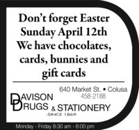Don't forget EasterSunday April 12thWe have chocolates,cards, bunnies andgift cards640 Market St.  Colusa458-2188BAVISONRUGS & STATIONERY-SINCE 1869-Monday - Friday 8:30 am - 6:00 pm Don't forget Easter Sunday April 12th We have chocolates, cards, bunnies and gift cards 640 Market St.  Colusa 458-2188 BAVISON RUGS & STATIONERY -SINCE 1869- Monday - Friday 8:30 am - 6:00 pm