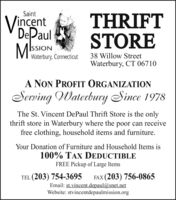 SaintVincentDePaulMksTHRIFTSTOREISSIONWaterbury, Connecticut38 Willow StreetWaterbury, CT 06710A NON PROFIT ORGANIZATIONServing Waterbury Since 1978The St. Vincent DePaul Thrift Store is the onlythrift store in Waterbury where the poor can receivefree clothing, household items and furniture.Your Donation of Furniture and Household Items is100% TAX DEDUCTIBLEFREE Pickup of Large ItemsTEL (203) 754-3695FAX (203) 756-0865Email: st.vincent.depaul@snet.netWebsite: stvincentdepaulmission.org Saint Vincent DePaul Mks THRIFT STORE ISSION Waterbury, Connecticut 38 Willow Street Waterbury, CT 06710 A NON PROFIT ORGANIZATION Serving Waterbury Since 1978 The St. Vincent DePaul Thrift Store is the only thrift store in Waterbury where the poor can receive free clothing, household items and furniture. Your Donation of Furniture and Household Items is 100% TAX DEDUCTIBLE FREE Pickup of Large Items TEL (203) 754-3695 FAX (203) 756-0865 Email: st.vincent.depaul@snet.net Website: stvincentdepaulmission.org