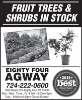 FRUIT TREES &SHRUBS IN STOCKEIGHTY FOUROficial Comamunity'sAGWAY724-222-060o (best*2019*BEST OF THEObserver-ReporterServing Ourobserver-rapartor.com1025 Route 519, Eighty Four, PA 15330Mon., Wed., Thurs., Fri. & Sat. - 8:00am-5pmTues. - 8:00am-6:30pm Closed SundayCommunityChoice AwardSince 1608 FRUIT TREES & SHRUBS IN STOCK EIGHTY FOUR Oficial Comamunity's AGWAY 724-222-060o (best *2019* BEST OF THE Observer-Reporter Serving Our observer-rapartor.com 1025 Route 519, Eighty Four, PA 15330 Mon., Wed., Thurs., Fri. & Sat. - 8:00am-5pm Tues. - 8:00am-6:30pm Closed Sunday Community Choice Award Since 1608