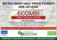 DO YOU WANT HALF PRICE POWER?ASK US HOW!ECOMBISMART STORAGE HEATERWE ALSO OFFER:COMMERCIAL LIGHTING RETROFITS WITH REBATES ANDFINANCING AVAILABLE THROUGH EFFICIENCY NSTURNKEY STANDBY GENERATOR SYSTEMSELIGIBLE CUSTOMER MAY QUALIFY FOR EFFICIENCY NS REBATES OF UP TO $1200 PER HEATERColdbrookEFFICIENCYTRADEPOWERElectric SupplyNETWORKPARTICIPATINGCONTRACTORoffayPARTNERING WITH ECOMBI902.679.0535  info@coldbrookelectricsupply.ca  coldbrookelectricsupply.ca DO YOU WANT HALF PRICE POWER? ASK US HOW! ECOMBI SMART STORAGE HEATER WE ALSO OFFER: COMMERCIAL LIGHTING RETROFITS WITH REBATES AND FINANCING AVAILABLE THROUGH EFFICIENCY NS TURNKEY STANDBY GENERATOR SYSTEMS ELIGIBLE CUSTOMER MAY QUALIFY FOR EFFICIENCY NS REBATES OF UP TO $1200 PER HEATER Coldbrook EFFICIENCY TRADE POWER Electric Supply NETWORK PARTICIPATING CONTRACTOR offay PARTNERING WITH ECOMBI 902.679.0535  info@coldbrookelectricsupply.ca  coldbrookelectricsupply.ca
