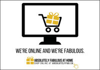 WE'RE ONLINE AND WE'RE FABULOUS.ABSOLUTELY FABULOUS AT HOMEISHOP ONLINE AT ABSOLUTELYFAB.CA WE'RE ONLINE AND WE'RE FABULOUS. ABSOLUTELY FABULOUS AT HOME ISHOP ONLINE AT ABSOLUTELYFAB.CA