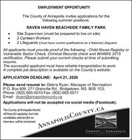 EMPLOYMENT OPPORTUNITYThe County of Annapolis invites applications for thefollowing summer positions:RAVEN HAVEN BEACHSIDE FAMILY PARKSite Supervisor (must be prepared to live on site)2 Canteen Workers2 Lifeguards (must have current qualifications as a National Lifeguard)All applicants must provide proof of the following - Child Abuse Registry orVulnerable Sector Check, Criminal Records check and WHIMIS 2015certification. Please submit your current checks at time of submittingresume.The successful applicant must have reliable transportation to work.A complete job description is available on the County's website.APPLICATION DEADLINE: April 21, 2020Please send resumé to: Debra Ryan, Manager of RecreationP.O. Box 609, 271 Granville Rd., Bridgetown, NS BOS 1C0,Phone: (902) 665-5010 Fax: (902) 665-5011Email: dryan@annapoliscounty.caApplications will not be accepted via social media (Facebook).The County of Annapolis thanksall those for applying but onlycandidates selected for anInterview will be contacted.ANNAPOLIS COUNTY.CACOUNTY of ANNAPOLISNATURALLY ROOTED EMPLOYMENT OPPORTUNITY The County of Annapolis invites applications for the following summer positions: RAVEN HAVEN BEACHSIDE FAMILY PARK Site Supervisor (must be prepared to live on site) 2 Canteen Workers 2 Lifeguards (must have current qualifications as a National Lifeguard) All applicants must provide proof of the following - Child Abuse Registry or Vulnerable Sector Check, Criminal Records check and WHIMIS 2015 certification. Please submit your current checks at time of submitting resume. The successful applicant must have reliable transportation to work. A complete job description is available on the County's website. APPLICATION DEADLINE: April 21, 2020 Please send resumé to: Debra Ryan, Manager of Recreation P.O. Box 609, 271 Granville Rd., Bridgetown, NS BOS 1C0, Phone: (902) 665-5010 Fax: (902) 665-5011 Email: dryan@annapoliscounty.ca Applications will not be accepted via social media (Facebook). The Count