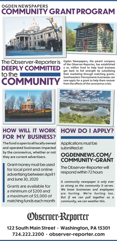 OGDEN NEWSPAPERSCOMMUNITY GRANT PROGRAMThe Observer-Reporter is 09den Newspapers, the parent companyDEEPLY COMMITTED million fund to help local businessto theCOMMUNITYof the Observer-Reporter, has establishedtheir marketing through matching grants.Southwestern Pennsylvania businesses cannow apply for a grant to help them recoverfrom the effects of the coronavirus crisis.HOW WILL IT WORK HOW DO I APPLY?FOR MY BUSINESS?Thefund is opento all locally owned Applications must beand operated businesses impacted submitted at:by the coronavirus, whether or notOGDENNEWS.COM/COMMUNITY-GRATthey are current advertisers.Grant money must be usedfor local print and onlineadvertising between April 1 respond within 72 hoursand June 30, 2020The Observer-Reporter willA community newspaper is only everas strong as the community it serves.We know businesses and employeesare hurting. We're hurting too.But if we can pull together as amatching funds each month community, we can weather this.Grants are available fora minimum of $200 anda maximum of $5,000 ofObserver-Reporter122 South Main Street Washington, PA 15301724.222.2200· observer-reporter.com OGDEN NEWSPAPERS COMMUNITY GRANT PROGRAM The Observer-Reporter is 09den Newspapers, the parent company DEEPLY COMMITTED million fund to help local business to the COMMUNITY of the Observer-Reporter, has established their marketing through matching grants. Southwestern Pennsylvania businesses can now apply for a grant to help them recover from the effects of the coronavirus crisis. HOW WILL IT WORK HOW DO I APPLY? FOR MY BUSINESS? Thefund is opento all locally owned Applications must be and operated businesses impacted submitted at: by the coronavirus, whether or not OGDENNEWS.COM/ COMMUNITY-GRAT they are current advertisers. Grant money must be used for local print and online advertising between April 1 respond within 72 hours and June 30, 2020 The Observer-Reporter will A community newspaper is only ever as strong as the community it serves. We