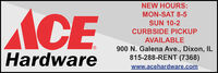 NEW HOURS:ACEMON-SAT 8-5SUN 10-2CURBSIDE PICKUPAVAILABLE900 N. Galena Ave., Dixon, IL815-288-RENT (7368)Hardwarewww.acehardware.com NEW HOURS: ACE MON-SAT 8-5 SUN 10-2 CURBSIDE PICKUP AVAILABLE 900 N. Galena Ave., Dixon, IL 815-288-RENT (7368) Hardware www.acehardware.com