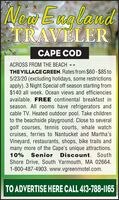 New EnglandTRAVELERCAPE CODACROSS FROM THE BEACH - -THE VILLAGE GREEN. Rates from $60- $85 to5/23/20 (excluding holidays, some restrictionsapply). 3 Night Special off season starting from$140 all week. Ocean views and efficienciesavailable. FREE continental breakfast inseason. All rooms have refrigerators andcable TV. Heated outdoor pool. Take childrento the beachside playground. Close to severalgolf courses, tennis courts, whale watchcruises, ferries to Nantucket and Martha'sVineyard, restaurants, shops, bike trails andmany more of the Cape's unique attractions.10% SeniorDiscount. SouthShore Drive, South Yarmouth, MA 02664.1-800-487-4903. www.vgreenmotel.com.TO ADVERTISE HERE CALL 413-788-1165 New England TRAVELER CAPE COD ACROSS FROM THE BEACH - - THE VILLAGE GREEN. Rates from $60- $85 to 5/23/20 (excluding holidays, some restrictions apply). 3 Night Special off season starting from $140 all week. Ocean views and efficiencies available. FREE continental breakfast in season. All rooms have refrigerators and cable TV. Heated outdoor pool. Take children to the beachside playground. Close to several golf courses, tennis courts, whale watch cruises, ferries to Nantucket and Martha's Vineyard, restaurants, shops, bike trails and many more of the Cape's unique attractions. 10% Senior Discount. South Shore Drive, South Yarmouth, MA 02664. 1-800-487-4903. www.vgreenmotel.com. TO ADVERTISE HERE CALL 413-788-1165