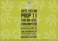 CATALYSTCANNABIS CO.CULTIVATING CHANOVOTE YES ONPROP 11FOR ON-SITECONSUMPTIONBALLOTS DUE BY APRIL 7THMAIL IN YOUR BALLOTOR VOTE IN PERSON AT CITY HALLMUNI.ORG/ELECTIONSMarijuana has intoxicating effects and may be habit fornming and addictive. Marijuana impairs concentration, coordination, and judgement. Do not operate vehicle or machinery under its influence. There are health risksassociated with consumption of marijuana. For use only by adults 21 and older. Keep out of reach of children. Marijuana should not be used by women who are pregnant or breast feeding. License = 3a-11638 CATALYST CANNABIS CO. CULTIVATING CHANO VOTE YES ON PROP 11 FOR ON-SITE CONSUMPTION BALLOTS DUE BY APRIL 7TH MAIL IN YOUR BALLOT OR VOTE IN PERSON AT CITY HALL MUNI.ORG/ELECTIONS Marijuana has intoxicating effects and may be habit fornming and addictive. Marijuana impairs concentration, coordination, and judgement. Do not operate vehicle or machinery under its influence. There are health risks associated with consumption of marijuana. For use only by adults 21 and older. Keep out of reach of children. Marijuana should not be used by women who are pregnant or breast feeding. License = 3a-11638