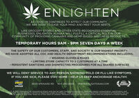 ENLIGHTENAS COVID-19 CONTINUES TO AFFECT OUR COMMUNITY,WE ARE HERE TO EASE YOUR MIND AND MEET YOUR NEEDS.LIKE GROCERY STORES AND OTHER STATE-RECOGNIZED ESSENTIALBUSINESSES, ENLIGHTEN ALASKA WILL FULFILL A CRITICAL ROLE IN OURCOMMUNITY OF PROVIDING CANNABIS AND HEMP-BASED WELLNESS PRODUCTS.TEMPORARY HOURS 9AM - 9PM SEVEN DAYS A WEEKTHE SAFETY OF OUR CUSTOMERS, STAFF, AND SOCIETY IS OUR HIGHEST PRIORITYWE HAVE ADOPTED ALL CDC AND HEALTH DEPARTMENT RECOMMENDATIONS INCLUDING:WEARING GLOVES & MASKS LIMITING STORE CAPACITY TO 5 CUSTOMERS AT A TIME PERSISTENT SANITIZING AND DISINFECTING PROCEDURES FOR ALL SHARED SURFACESWE WILL DENY SERVICE TO ÀNY PERSON SHOWING COLD OR FLU LIKE SYMPTOMS.IF YOU ARE SICK, PLEASE STAY HOME - HELP US KEEP ANCHORAGE HEALTHY.2019PRACEPRESSPICKS2600 SPENARD RD 907-290-8559www.ENLIGHTENAK.COMBESTALASKAWINNERLIC # 10021 Marijuana has intoxicating effects and may be habit forming and addictive. Marijuana impairs concentration. coordination, andjudament. Do not operate a vehicle or machinery under its influence. There are health risks associated with consumption of marijuana. For useOnly by adults 21 and older. Keep out of the reach of children. Marijuana should not be used by women who are pregnant or breast feeding. ENLIGHTEN AS COVID-19 CONTINUES TO AFFECT OUR COMMUNITY, WE ARE HERE TO EASE YOUR MIND AND MEET YOUR NEEDS. LIKE GROCERY STORES AND OTHER STATE-RECOGNIZED ESSENTIAL BUSINESSES, ENLIGHTEN ALASKA WILL FULFILL A CRITICAL ROLE IN OUR COMMUNITY OF PROVIDING CANNABIS AND HEMP-BASED WELLNESS PRODUCTS. TEMPORARY HOURS 9AM - 9PM SEVEN DAYS A WEEK THE SAFETY OF OUR CUSTOMERS, STAFF, AND SOCIETY IS OUR HIGHEST PRIORITY WE HAVE ADOPTED ALL CDC AND HEALTH DEPARTMENT RECOMMENDATIONS INCLUDING: WEARING GLOVES & MASKS  LIMITING STORE CAPACITY TO 5 CUSTOMERS AT A TIME  PERSISTENT SANITIZING AND DISINFECTING PROCEDURES FOR ALL SHARED SURFACES WE WILL DENY SERVICE TO ÀNY PERSON SHOWING COLD OR FLU LIKE SYMPTOMS. IF YOU ARE SICK, PLEASE STAY HOME - HELP U