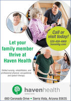 Call orvisit today!Let your520-459-4900havenhg.comfamily memberthrive atHaven HealthSkilled nursing, rehabilitation, andprofessional physical, occupational,and speech therapy.O havenhealthSIERRA VISTA660 Coronado Drive  Sierra Vista, Arizona 85635 Call or visit today! Let your 520-459-4900 havenhg.com family member thrive at Haven Health Skilled nursing, rehabilitation, and professional physical, occupational, and speech therapy. O havenhealth SIERRA VISTA 660 Coronado Drive  Sierra Vista, Arizona 85635