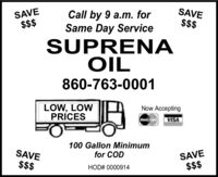SAVESAVE$$$Call by 9 a.m. forSame Day Service$$$SUPRENAOIL860-763-0001LOW, LOWPRÍCESNow AcceptingVISA100 Gallon Minimumfor CODSAVESAVE$$$$$$HOD# 0000914 SAVE SAVE $$$ Call by 9 a.m. for Same Day Service $$$ SUPRENA OIL 860-763-0001 LOW, LOW PRÍCES Now Accepting VISA 100 Gallon Minimum for COD SAVE SAVE $$$ $$$ HOD# 0000914