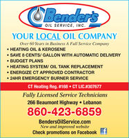 OBender'sOIL SERVICE, INC.YOUR LOCAL OIL COMPANYOver 60 Years in Business A Full Service Company HEATING OIL & KEROSENE SAVE 8 CENTS/ GALLON WITH AUTOMATIC DELIVERY BUDGET PLANS HEATING SYSTEM/ OIL TANK REPLACEMENT ENERGIZE CT APPROVED CONTRACTOR 24HR EMERGENCY BURNER SERVICECT Heating Reg. #168  CT LIC.#307677Fully Licensed Service Technicians266 Beaumont Highway  Lebanon860-423-6859BendersOilService.comNew and improved websiteCheck promotions on FacebookLike OBender's OIL SERVICE, INC. YOUR LOCAL OIL COMPANY Over 60 Years in Business A Full Service Company  HEATING OIL & KEROSENE  SAVE 8 CENTS/ GALLON WITH AUTOMATIC DELIVERY  BUDGET PLANS  HEATING SYSTEM/ OIL TANK REPLACEMENT  ENERGIZE CT APPROVED CONTRACTOR  24HR EMERGENCY BURNER SERVICE CT Heating Reg. #168  CT LIC.#307677 Fully Licensed Service Technicians 266 Beaumont Highway  Lebanon 860-423-6859 BendersOilService.com New and improved website Check promotions on Facebook Like
