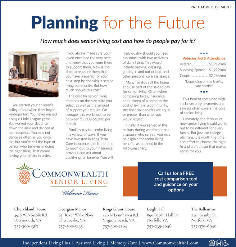 """PAID ADVERTISEMENTPlanning for the FutureHow much does senior living cost and how do people pay for it?You always made sure yourloved ones had the very bestand knew that you were thereto support them. Now is thetime to reassure them thatyou have prepared for yournext step by choosing a seniorliving community. But howmuch should this cost?likely qualify should you needassistance with two activitiesof daily living. This wouldinclude bathing, dressing.getting in and out of bed, andother personal care assistance.***Veterans Aid & AttendanceVeteran.$1.912/moSurviving Spouse. $1.229/mo$2.266/moCouple.""""Depending on the level ofcare needed.The cost for senior livingdepends on the size suite youselect as well as the amountof support you require. Onaverage, this works out to bebetween $3.500-$5,000 perMany families sell the homeand use part of the sale to payfor senior living. Often whencomparing taxes, insurance,and upkeep of a home to thecost of living in a community.the financial benefits are equalor greater than what youwould expect.You started your children'scollege fund when they begankindergarten. You never misseda single Little League game.You walked your daughterThis beneft combined withsocial security payments andsavings often covers the costof senior living.Ultimately, the formula ofhow senior living is paid worksout to be different for everyfamily. But just like collegeplanning, it is worth the timeand effort to choose the rightfit and craft a plan that makessense for you.month,Finally, if you served in themilitary during wartime or hada spouse who served, you maybe eligible for senior livingdown the aisle and danced ather reception. You may notdance as often as you oncedid, but you're still the type ofperson who believes in doingthe right thing. That meanshaving your affairs in order.Families pay for senior livingin a variety of ways. If youhave invested in Long TermCare insurance, this is the timeto reach out to your insuranceprovider and ask aboutqualifying for"""