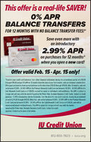 "This offer is a real-life SAVER!0% APRBALANCE TRANSFERSFOR 12 MONTHS WITH NO BALANCE TRANSFER FEES!*U Credit UnionSave even more withan introductoryCash RewardsU Credit Union2.99% APRPlotinum Rewordson purchases for 12 monthswhen you open a new card!5247 9999 9999 9999MRMBREOffer valid Feb. 15- Apr. 15 only!""Transfer your credit card balances from other financial institutions during the promotional period of 2/15/20through 4/15/20 and get 0% APR for 12 months from the date of your first transfer, with zero balance transfer fees.Offer good on transfers from current and new cardholders from 2/15/20 through 4/15/20. After 12 months, rate willbe between 11.50% - 21.50% APR for the Platinum Rewards Credit Card and between 14.50% - 24.50% APR for theCash Rewards Credit Card as of 1/30/20, and will be based on individual creditworthiness. This APR is subject tochange and will vary with the market based on the Prime Rate. Excludes Business Credit Cards. Subject to creditapproval. ""2.99% introductory rate for 12 months, from the date the new card is opened, during the promotionalperiod of 215/20 through 4/15/20. After that, rate will be between 11.50% - 21.50% APR for the Platinum RewardsCredit Card and between 14.50% - 24.50% APR for the Cash Rewards Credit Card as of 1/30/20, and will bebased on individual creditworthiness. This APR is subject to change and will vary with the marketbased on the Prime Rate. Excludes Business Credit Cards. Subject to creditapproval. Contact us for more information.JU Credit Union812-855-7823  iucu.org This offer is a real-life SAVER! 0% APR BALANCE TRANSFERS FOR 12 MONTHS WITH NO BALANCE TRANSFER FEES!* U Credit Union Save even more with an introductory Cash Rewards U Credit Union 2.99% APR Plotinum Rewords on purchases for 12 months when you open a new card! 5247 9999 9999 9999 MRMBRE Offer valid Feb. 15- Apr. 15 only! ""Transfer your credit card balances from other financial institutions during the promotional period of 2/15/20 through 4/15/20 and get 0% APR for 12 months from the date of your first transfer, with zero balance transfer fees. Offer good on transfers from current and new cardholders from 2/15/20 through 4/15/20. After 12 months, rate will be between 11.50% - 21.50% APR for the Platinum Rewards Credit Card and between 14.50% - 24.50% APR for the Cash Rewards Credit Card as of 1/30/20, and will be based on individual creditworthiness. This APR is subject to change and will vary with the market based on the Prime Rate. Excludes Business Credit Cards. Subject to credit approval. ""2.99% introductory rate for 12 months, from the date the new card is opened, during the promotional period of 215/20 through 4/15/20. After that, rate will be between 11.50% - 21.50% APR for the Platinum Rewards Credit Card and between 14.50% - 24.50% APR for the Cash Rewards Credit Card as of 1/30/20, and will be based on individual creditworthiness. This APR is subject to change and will vary with the market based on the Prime Rate. Excludes Business Credit Cards. Subject to credit approval. Contact us for more information. JU Credit Union 812-855-7823  iucu.org"