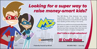 Looking for a super way toraise money-smart kids?The M3 Money Club features two youngsuperheroes, Cash and Violet, and theirmadcap adventures to stop the Evil Dr. Spenditfrom stealing all the money in the world.Kids love our youth accounts because they havethe power to save or spend their own money.MONEY CLUBParents love them because their kids have furlearning the basics of money management.For oges 0-12.Don't miss a single adventure!We olso offerDelementsJU Credit Unionfor ages 13-12VIOLETCASHFederally insured by NCUA812-855-7823 . iucu.org Looking for a super way to raise money-smart kids? The M3 Money Club features two young superheroes, Cash and Violet, and their madcap adventures to stop the Evil Dr. Spendit from stealing all the money in the world. Kids love our youth accounts because they have the power to save or spend their own money. MONEY CLUB Parents love them because their kids have fur learning the basics of money management. For oges 0-12. Don't miss a single adventure! We olso offer Delements JU Credit Union for ages 13-12 VIOLET CASH Federally insured by NCUA 812-855-7823 . iucu.org