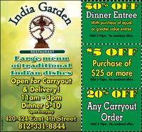 India Garden50° OFFDinner EntreeWith purchase of equalor greater value entreeValid 5-10pm. No combined offers.RESTAURANT$5 OFFLarge menuof traditionalIndian dishesOpen for Carryout& Delivery!11am - 3pmDinner 5-10Open Everyday420-424 East 4th Street812-331-8844Purchase of$25 or moreValid 5-10pm. No combined offers.20% OFFAny CarryoutOrderValid 5-10pm. No combined offers.HT-826887-1 India Garden 50° OFF Dinner Entree With purchase of equal or greater value entree Valid 5-10pm. No combined offers. RESTAURANT $5 OFF Large menu of traditional Indian dishes Open for Carryout & Delivery! 11am - 3pm Dinner 5-10 Open Everyday 420-424 East 4th Street 812-331-8844 Purchase of $25 or more Valid 5-10pm. No combined offers. 20% OFF Any Carryout Order Valid 5-10pm. No combined offers. HT-826887-1